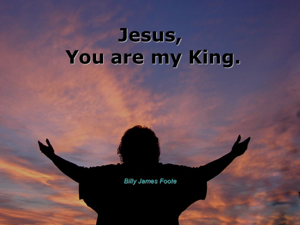 Jesus, You are my King. Billy James Foote
