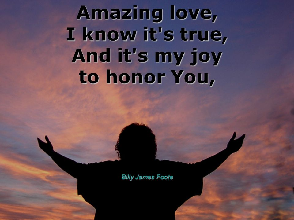 Amazing love, I know it's true, And it's my joy to honor You, Billy James Foote