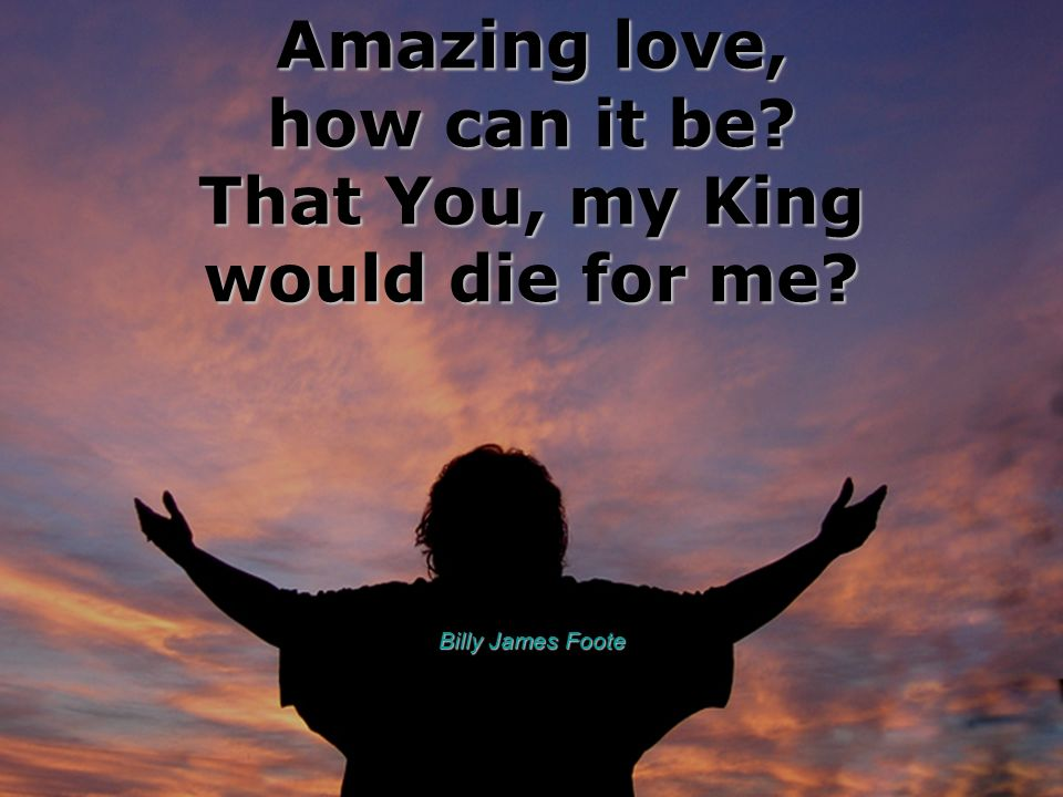 Amazing love, how can it be? That You, my King would die for me? Billy James Foote