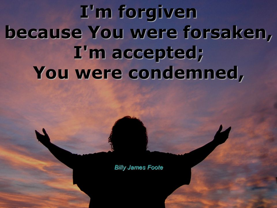 I'm forgiven because You were forsaken, I'm accepted; You were condemned, Billy James Foote