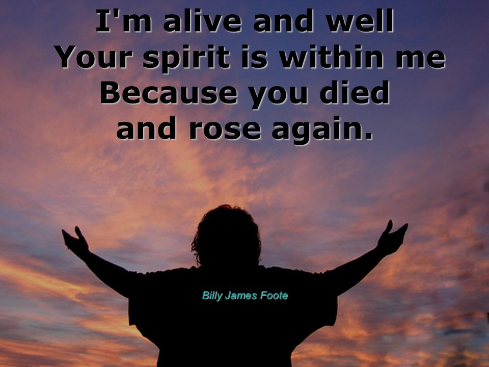 I'm alive and well Your spirit is within me Because you died and rose again. Billy James Foote