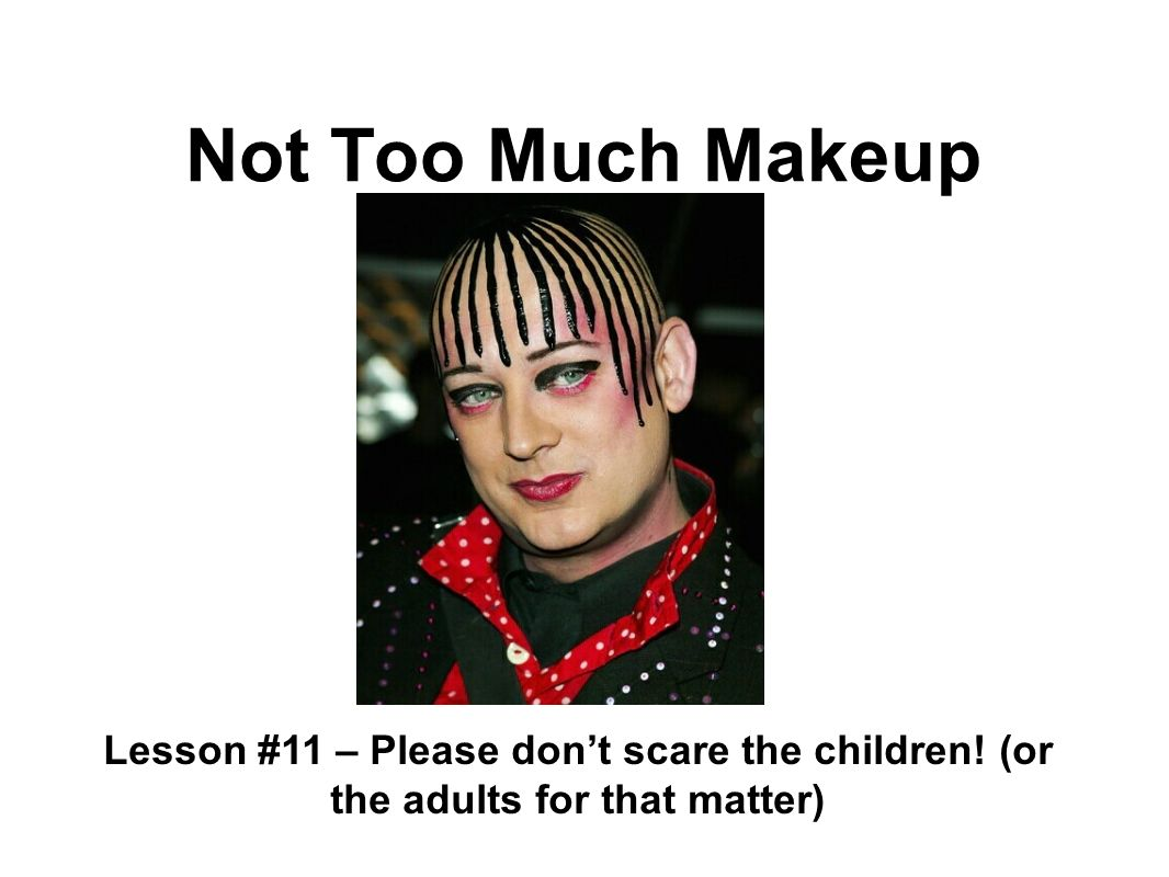 Not Too Much Makeup Lesson #11 – Please dont scare the children! (or the adults for that matter)