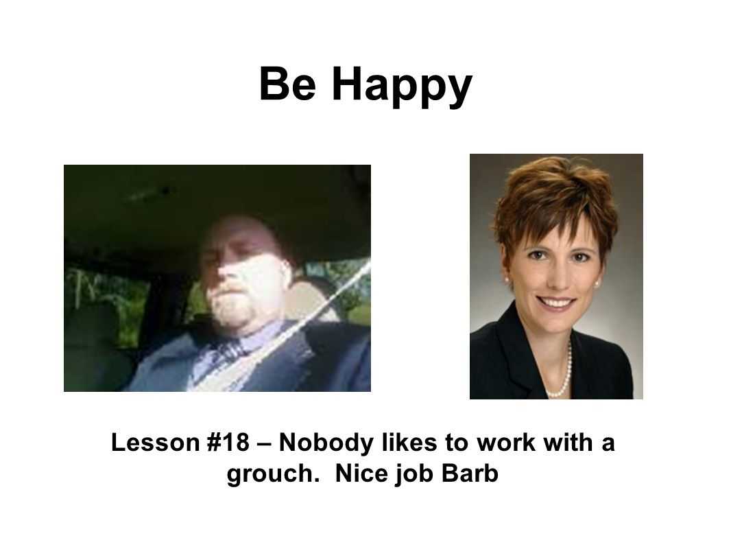Be Happy Lesson #18 – Nobody likes to work with a grouch. Nice job Barb