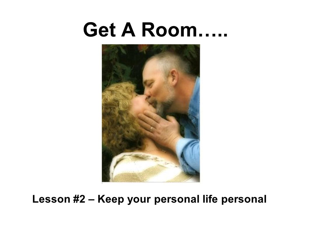 Get A Room….. Lesson #2 – Keep your personal life personal