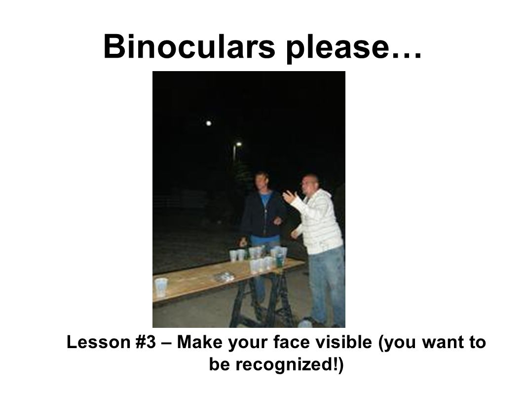 Binoculars please… Lesson #3 – Make your face visible (you want to be recognized!)