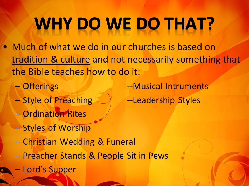 Much of what we do in our churches is based on tradition & culture and not necessarily something that the Bible teaches how to do it: –Offerings--Musi
