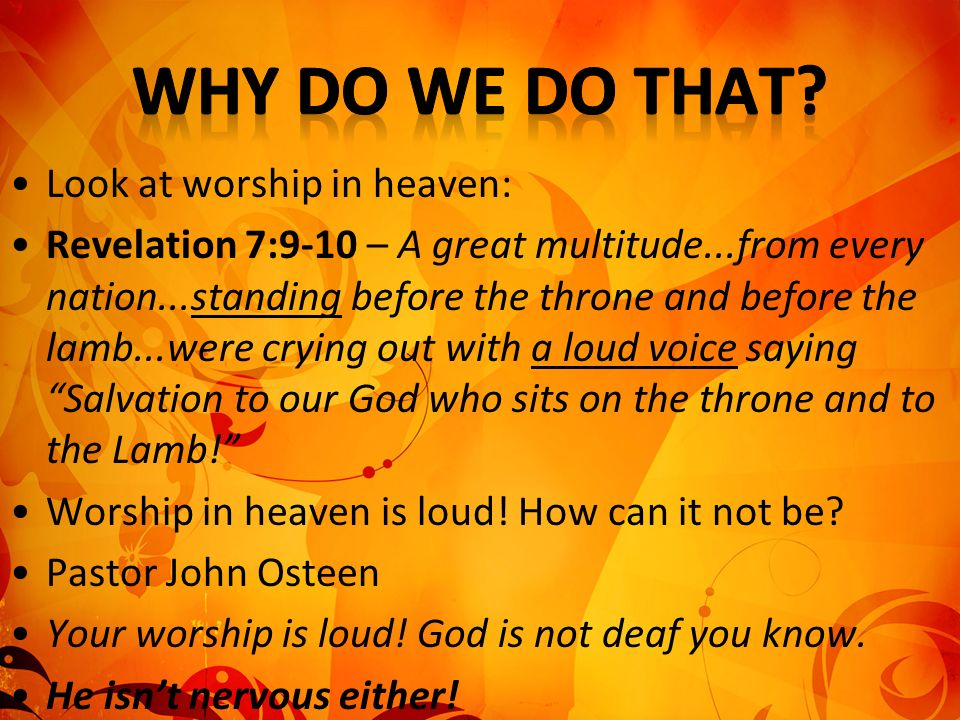 Look at worship in heaven: Revelation 7:9-10 – A great multitude...from every nation...standing before the throne and before the lamb...were crying ou