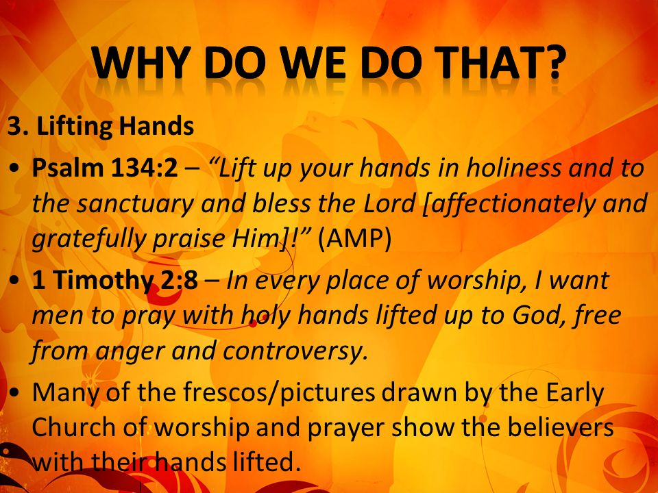 3. Lifting Hands Psalm 134:2 – Lift up your hands in holiness and to the sanctuary and bless the Lord [affectionately and gratefully praise Him]! (AMP