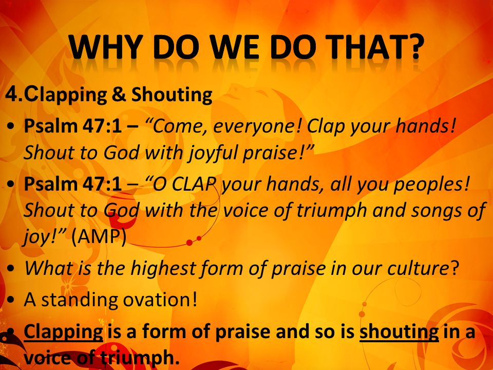 4.C lapping & Shouting Psalm 47:1 – Come, everyone! Clap your hands! Shout to God with joyful praise! Psalm 47:1 – O CLAP your hands, all you peoples!