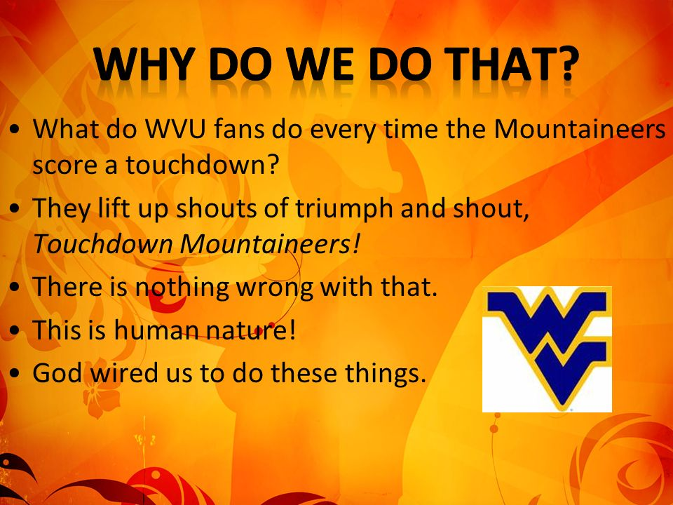 What do WVU fans do every time the Mountaineers score a touchdown? They lift up shouts of triumph and shout, Touchdown Mountaineers! There is nothing