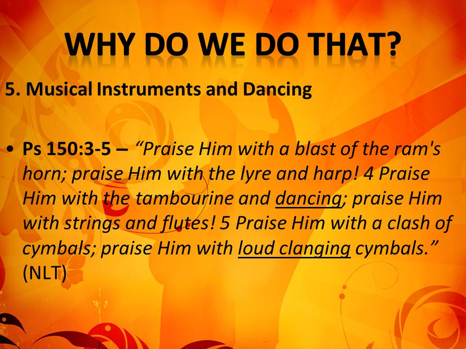 5. Musical Instruments and Dancing Ps 150:3-5 – Praise Him with a blast of the ram's horn; praise Him with the lyre and harp! 4 Praise Him with the ta