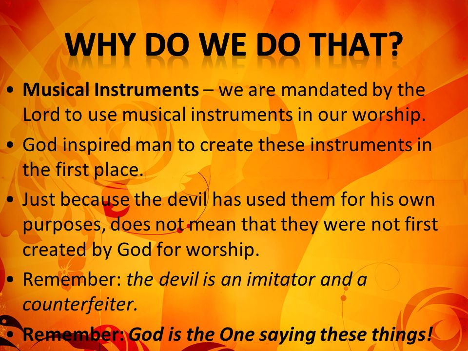 Musical Instruments – we are mandated by the Lord to use musical instruments in our worship. God inspired man to create these instruments in the first
