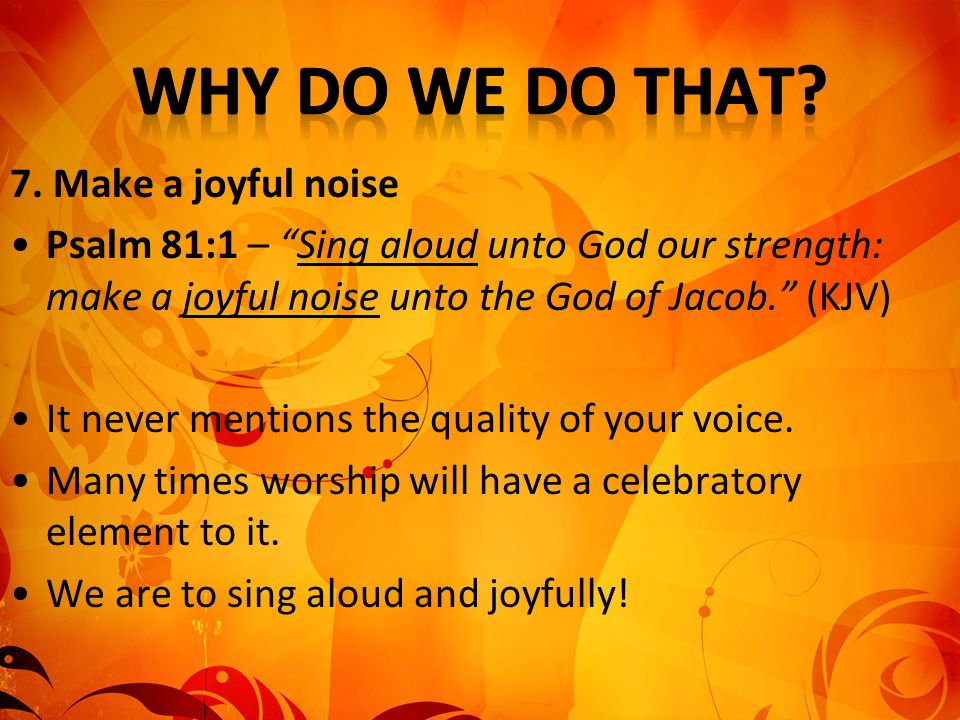 7. Make a joyful noise Psalm 81:1 – Sing aloud unto God our strength: make a joyful noise unto the God of Jacob. (KJV) It never mentions the quality o