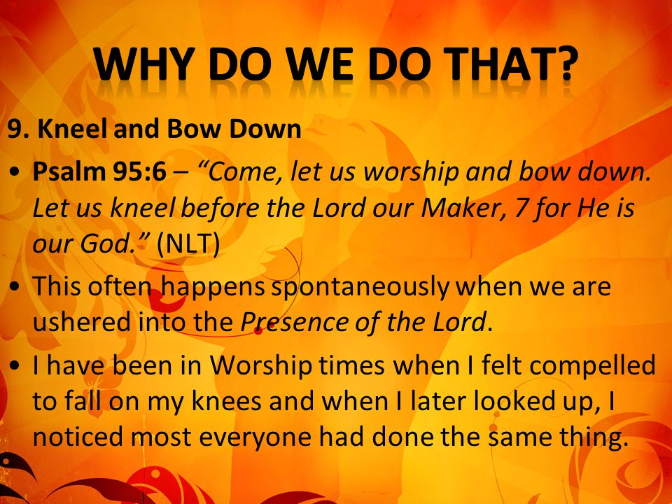 9. Kneel and Bow Down Psalm 95:6 – Come, let us worship and bow down. Let us kneel before the Lord our Maker, 7 for He is our God. (NLT) This often ha