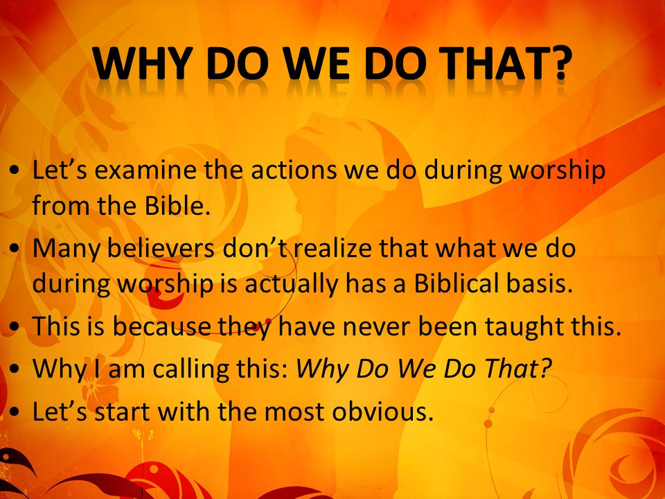 Lets examine the actions we do during worship from the Bible. Many believers dont realize that what we do during worship is actually has a Biblical ba