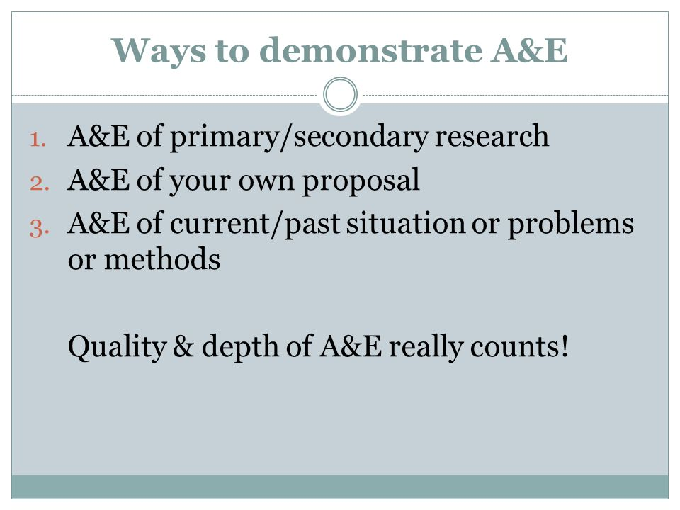 Ways to demonstrate A&E 1. A&E of primary/secondary research 2. A&E of your own proposal 3. A&E of current/past situation or problems or methods Quali