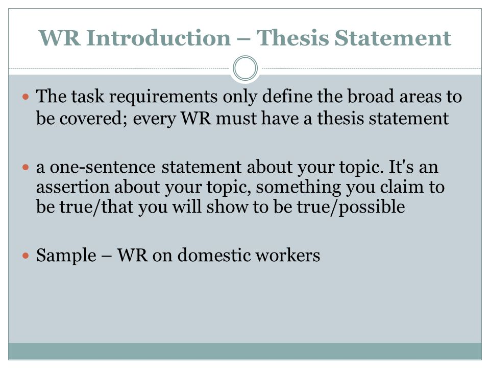 WR Introduction – Thesis Statement The task requirements only define the broad areas to be covered; every WR must have a thesis statement a one-senten
