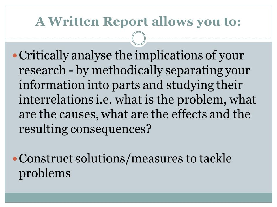A Written Report allows you to: Critically analyse the implications of your research - by methodically separating your information into parts and stud