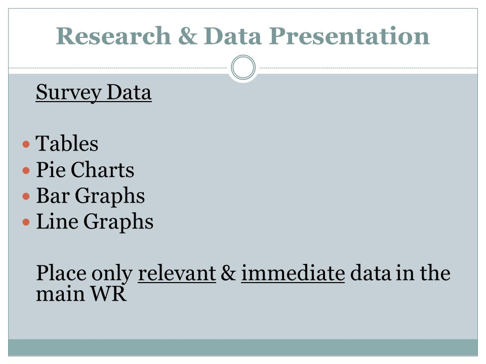 Research & Data Presentation Survey Data Tables Pie Charts Bar Graphs Line Graphs Place only relevant & immediate data in the main WR