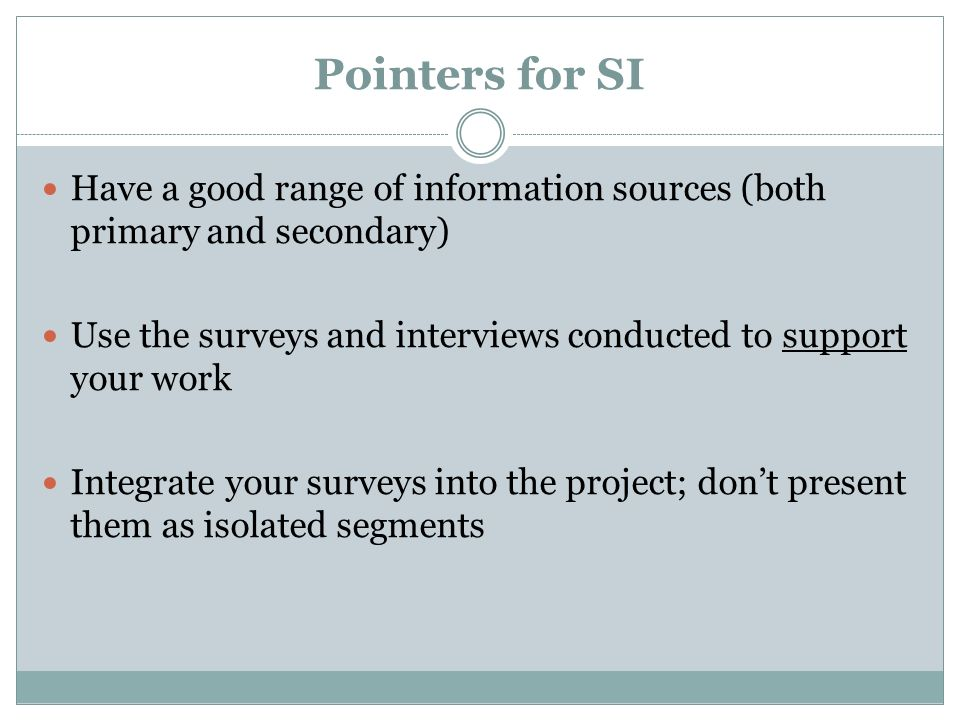 Pointers for SI Have a good range of information sources (both primary and secondary) Use the surveys and interviews conducted to support your work In