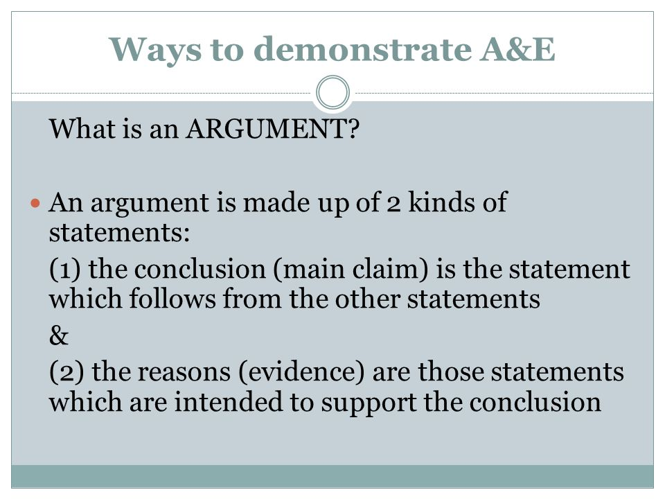 Ways to demonstrate A&E What is an ARGUMENT? An argument is made up of 2 kinds of statements: (1) the conclusion (main claim) is the statement which f