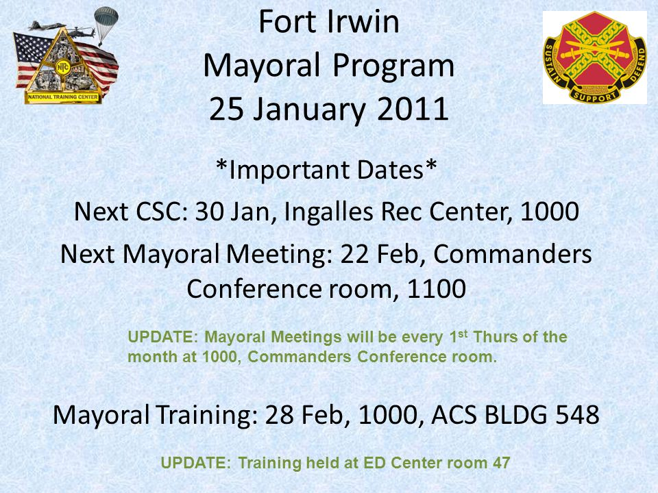 Fort Irwin Mayoral Program 25 January 2011 *Important Dates* Next CSC: 30 Jan, Ingalles Rec Center, 1000 Next Mayoral Meeting: 22 Feb, Commanders Conference room, 1100 Mayoral Training: 28 Feb, 1000, ACS BLDG 548 UPDATE: Mayoral Meetings will be every 1 st Thurs of the month at 1000, Commanders Conference room.