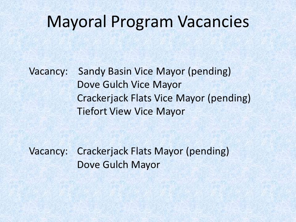 Mayoral Program Vacancies Vacancy: Sandy Basin Vice Mayor (pending) Dove Gulch Vice Mayor Crackerjack Flats Vice Mayor (pending) Tiefort View Vice Mayor Vacancy: Crackerjack Flats Mayor (pending) Dove Gulch Mayor