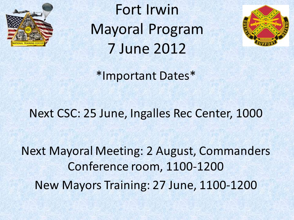 Fort Irwin Mayoral Program 7 June 2012 *Important Dates* Next CSC: 25 June, Ingalles Rec Center, 1000 Next Mayoral Meeting: 2 August, Commanders Conference room, 1100-1200 New Mayors Training: 27 June, 1100-1200