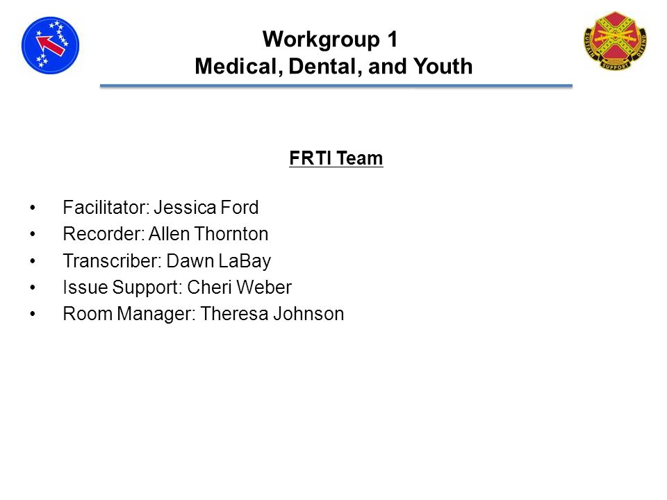 FRTI Team Facilitator: Jessica Ford Recorder: Allen Thornton Transcriber: Dawn LaBay Issue Support: Cheri Weber Room Manager: Theresa Johnson Workgroup 1 Medical, Dental, and Youth