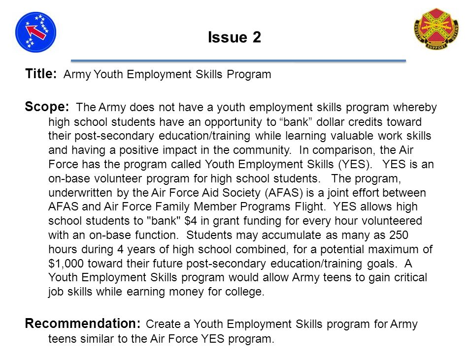 Title: Army Youth Employment Skills Program Scope: The Army does not have a youth employment skills program whereby high school students have an opportunity to bank dollar credits toward their post-secondary education/training while learning valuable work skills and having a positive impact in the community.