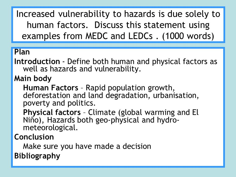 Increased vulnerability to hazards is due solely to human factors. Discuss this statement using examples from MEDC and LEDCs. (1000 words) Plan Introd