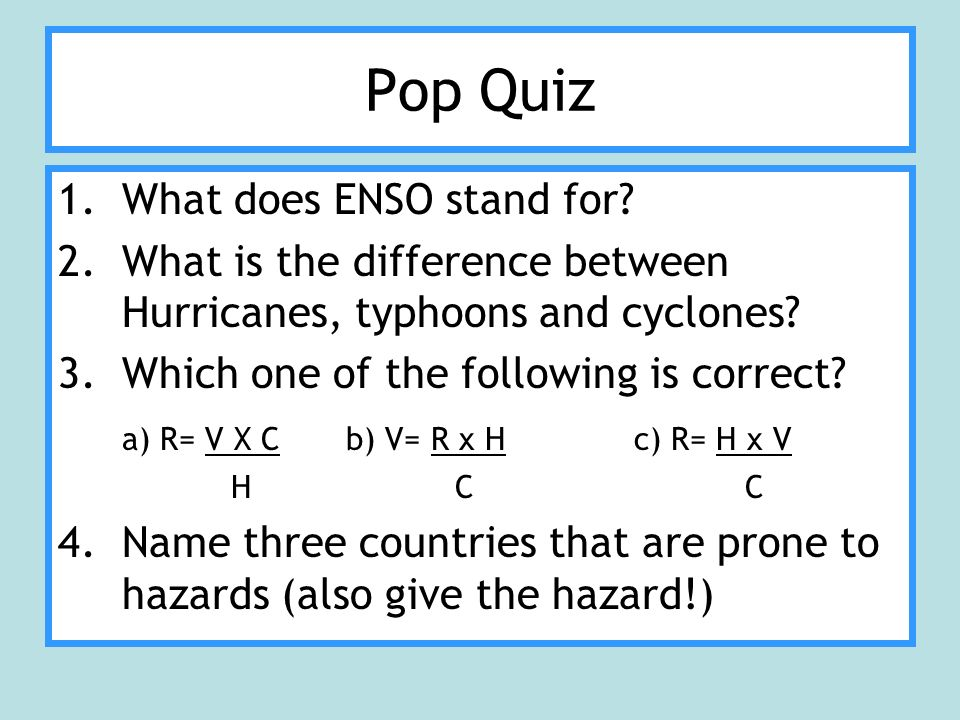 Pop Quiz 1.What does ENSO stand for? 2.What is the difference between Hurricanes, typhoons and cyclones? 3.Which one of the following is correct? a) R