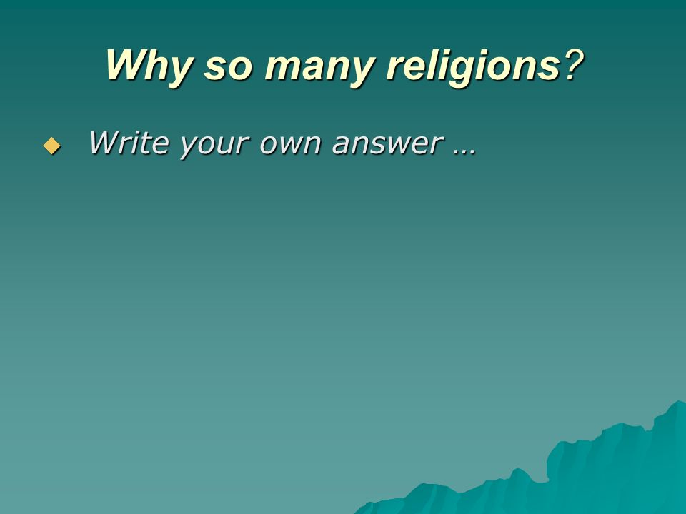 Why so many religions? Write your own answer … Write your own answer …