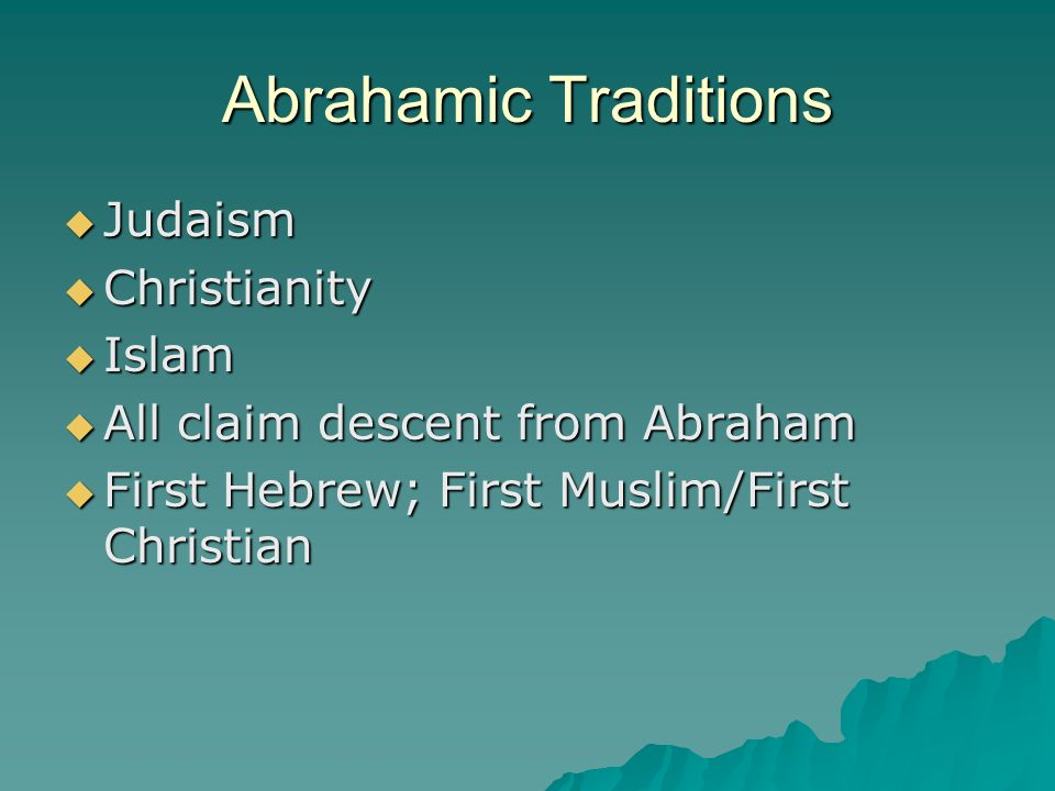 Abrahamic Traditions Judaism Judaism Christianity Christianity Islam Islam All claim descent from Abraham All claim descent from Abraham First Hebrew; First Muslim/First Christian First Hebrew; First Muslim/First Christian