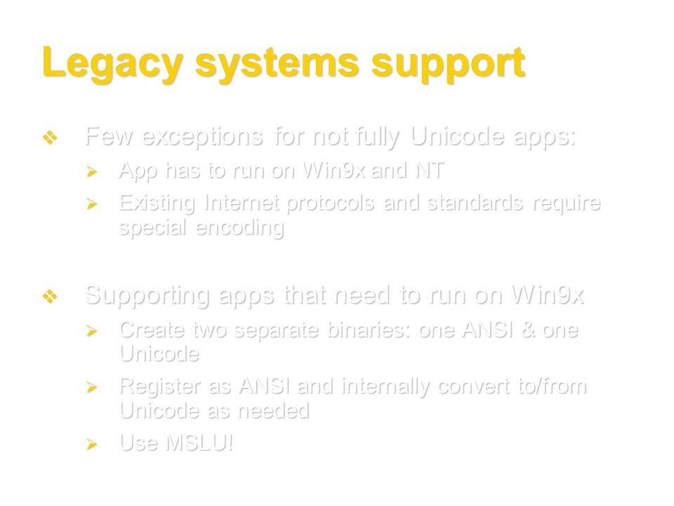 Legacy systems support Few exceptions for not fully Unicode apps: Few exceptions for not fully Unicode apps: App has to run on Win9x and NT App has to