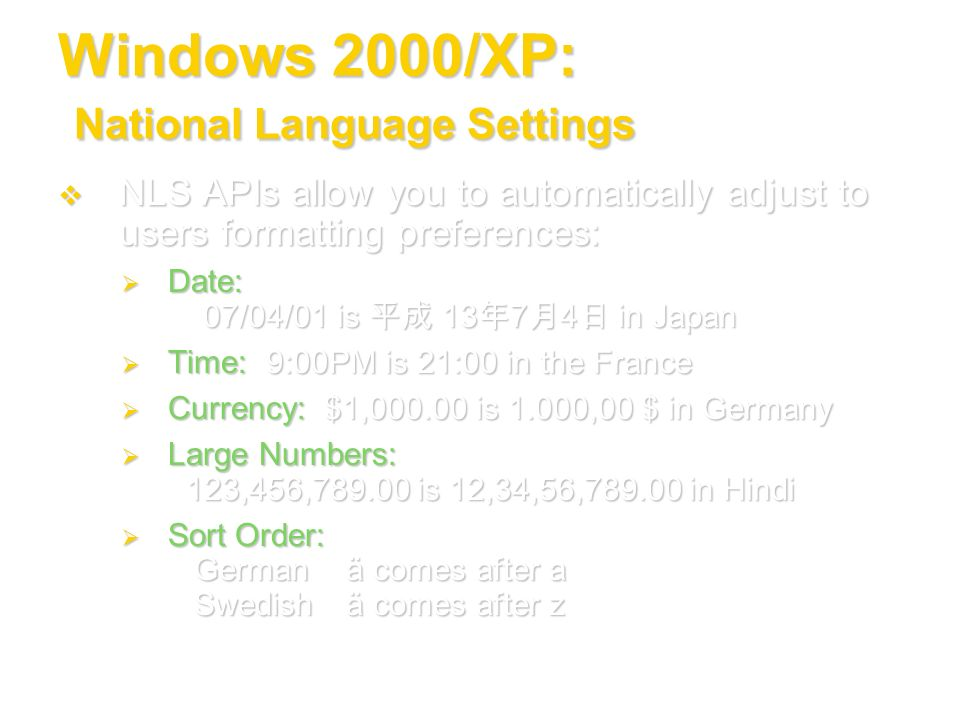 Windows 2000/XP: National Language Settings NLS APIs allow you to automatically adjust to users formatting preferences: NLS APIs allow you to automati