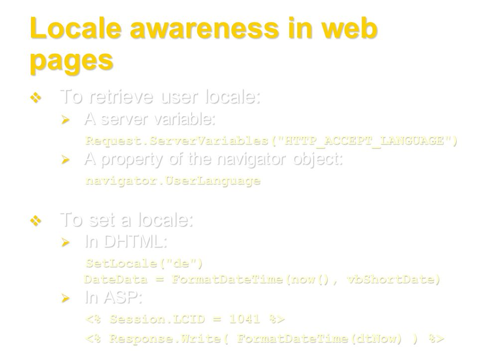 Locale awareness in web pages To retrieve user locale: To retrieve user locale: A server variable: A server variable:Request.ServerVariables(