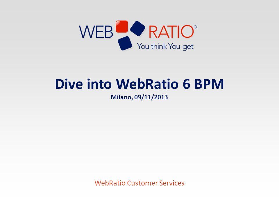 Dive into WebRatio 6 BPM Milano, 09/11/2013 WebRatio Customer Services