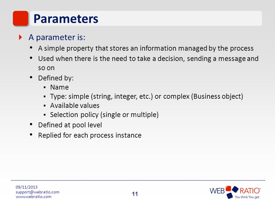11 09/11/2013 support@webratio.com www.webratio.com Parameters A parameter is: A simple property that stores an information managed by the process Use