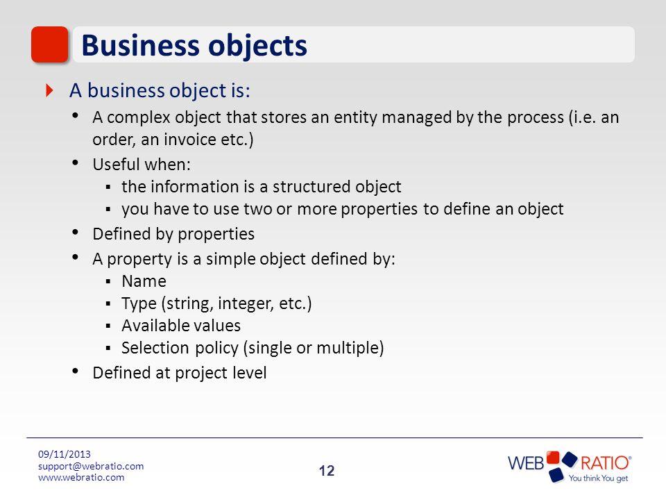 12 09/11/2013 support@webratio.com www.webratio.com Business objects A business object is: A complex object that stores an entity managed by the proce