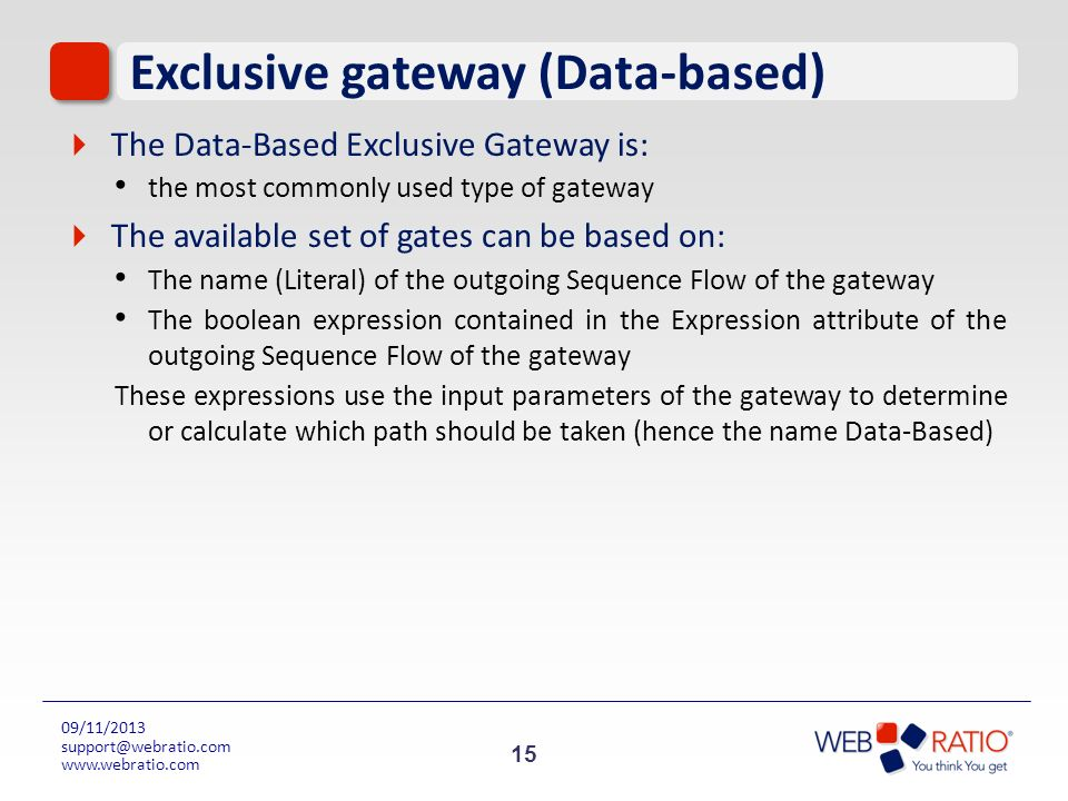 15 09/11/2013 support@webratio.com www.webratio.com Exclusive gateway (Data-based) The Data-Based Exclusive Gateway is: the most commonly used type of