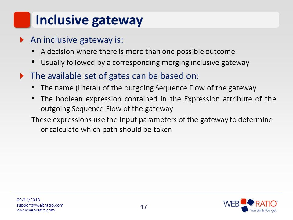 17 09/11/2013 support@webratio.com www.webratio.com Inclusive gateway An inclusive gateway is: A decision where there is more than one possible outcom