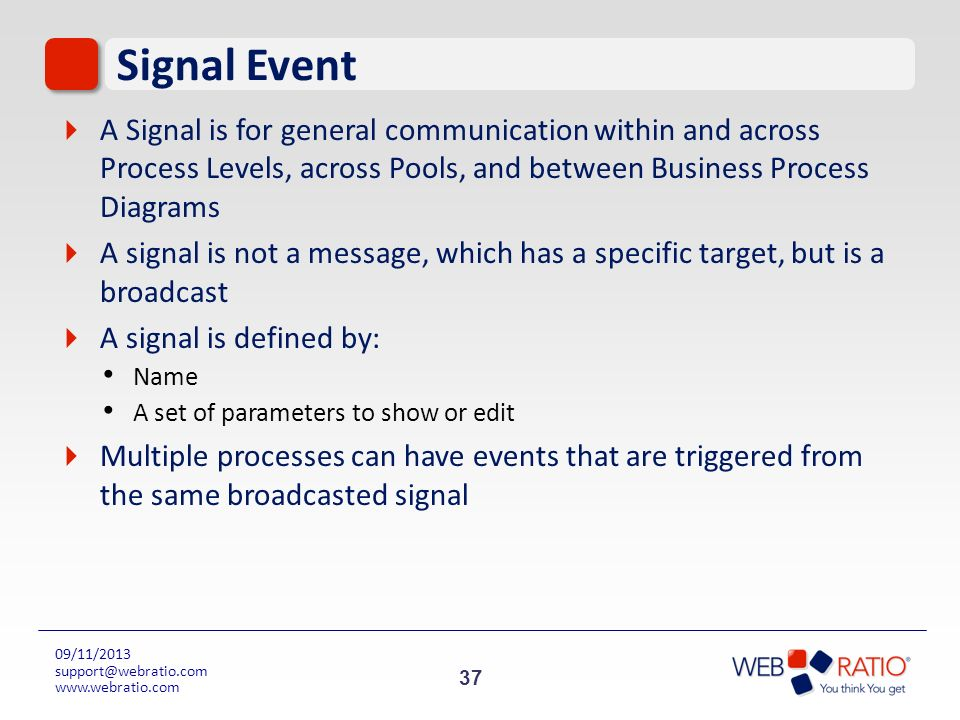 37 09/11/2013 support@webratio.com www.webratio.com Signal Event A Signal is for general communication within and across Process Levels, across Pools,
