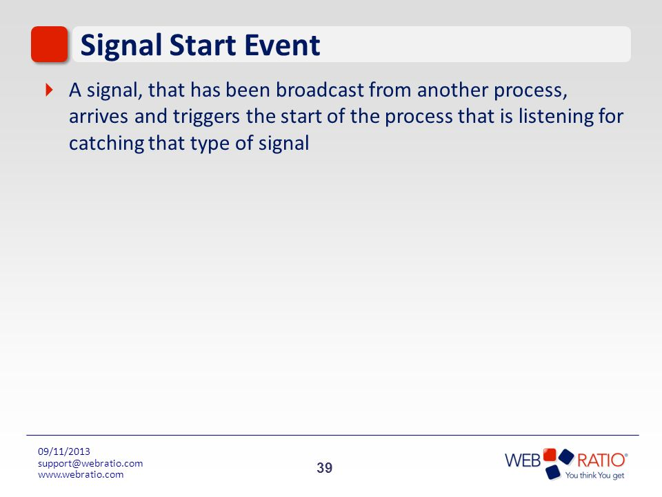 39 09/11/2013 support@webratio.com www.webratio.com Signal Start Event A signal, that has been broadcast from another process, arrives and triggers th