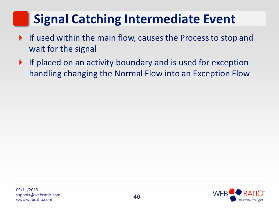 40 09/11/2013 support@webratio.com www.webratio.com Signal Catching Intermediate Event If used within the main flow, causes the Process to stop and wa