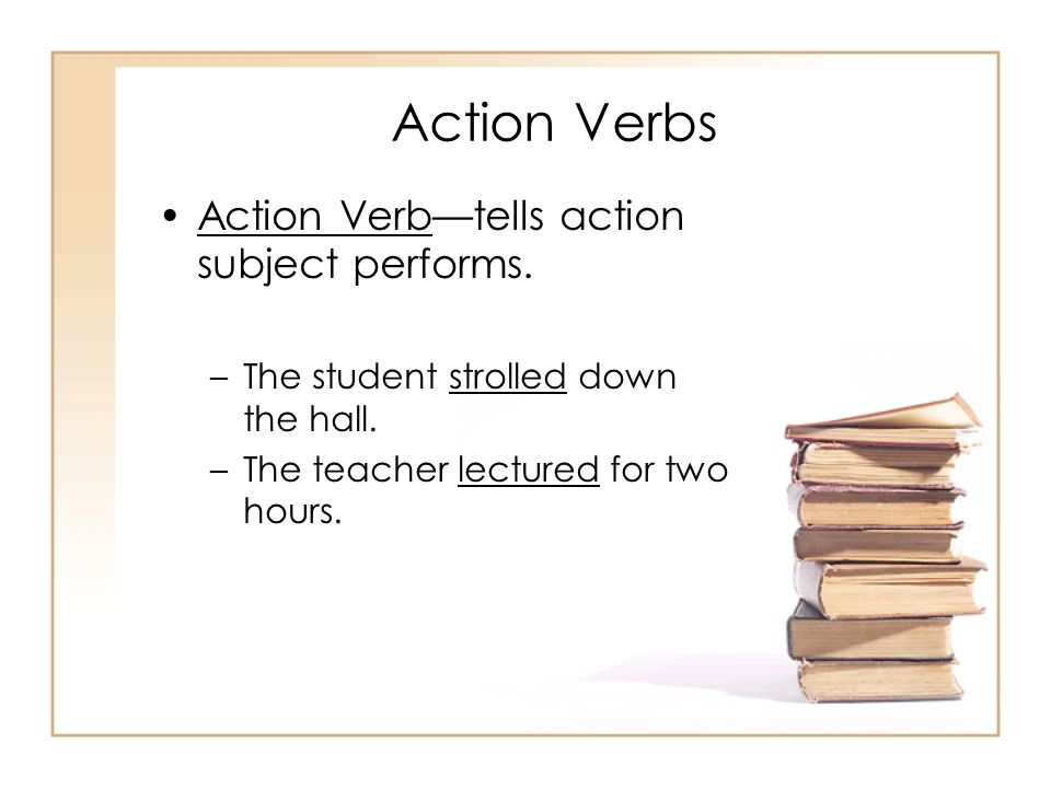 Action Verbs Action Verbtells action subject performs. –The student strolled down the hall. –The teacher lectured for two hours.
