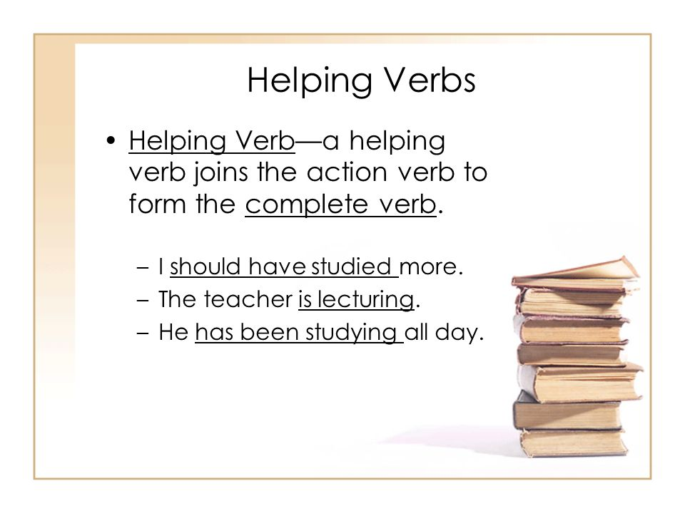 Helping Verbs Helping Verba helping verb joins the action verb to form the complete verb. –I should have studied more. –The teacher is lecturing. –He
