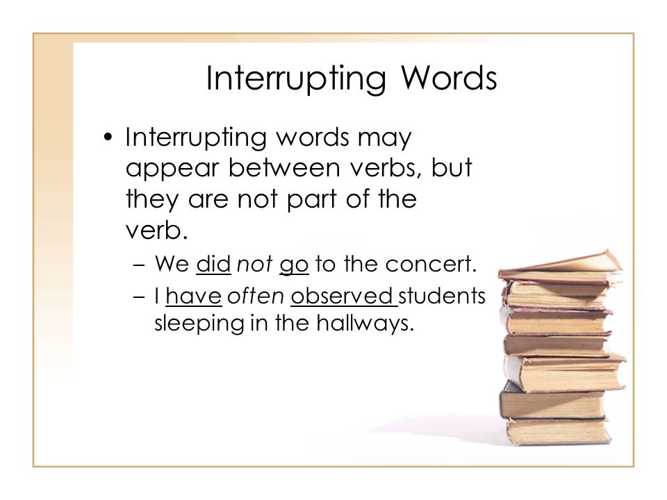 Interrupting Words Interrupting words may appear between verbs, but they are not part of the verb. –We did not go to the concert. –I have often observ