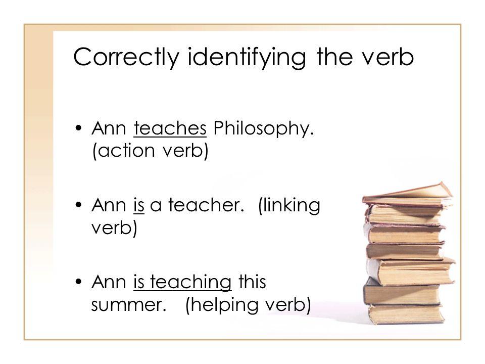 Correctly identifying the verb Ann teaches Philosophy. (action verb) Ann is a teacher. (linking verb) Ann is teaching this summer. (helping verb)
