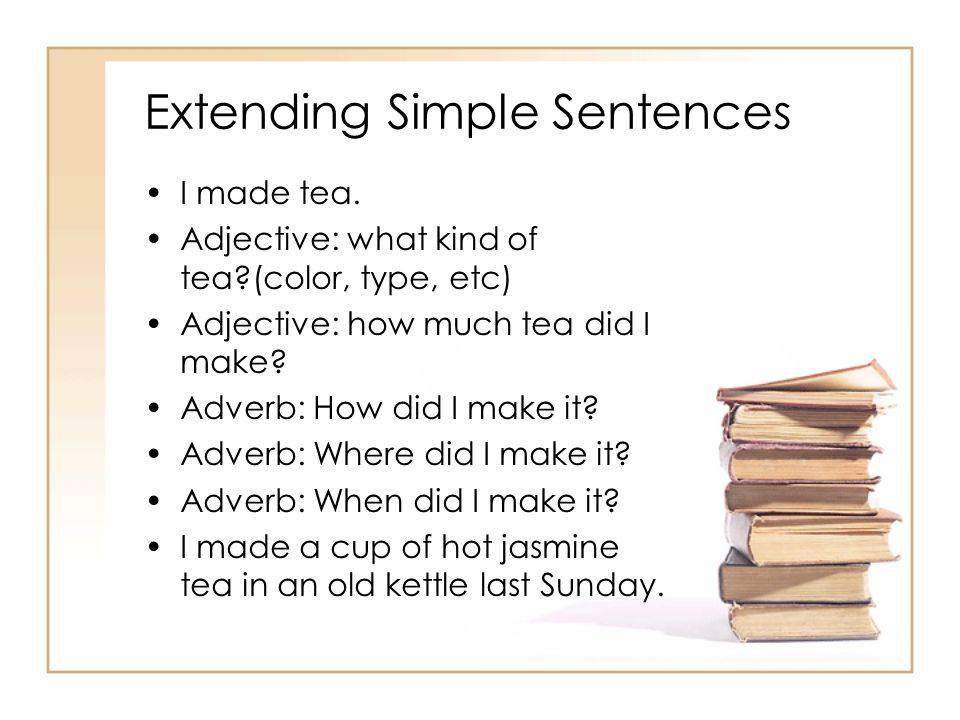 Extending Simple Sentences I made tea. Adjective: what kind of tea?(color, type, etc) Adjective: how much tea did I make? Adverb: How did I make it? A
